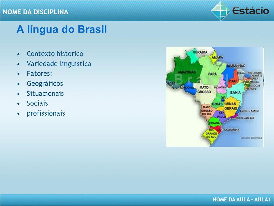NOME DA AULA – AULA1 NOME DA DISCIPLINA A língua do Brasil Contexto histórico Variedade linguística Fatores: Geográficos Situacionais Sociais profissi