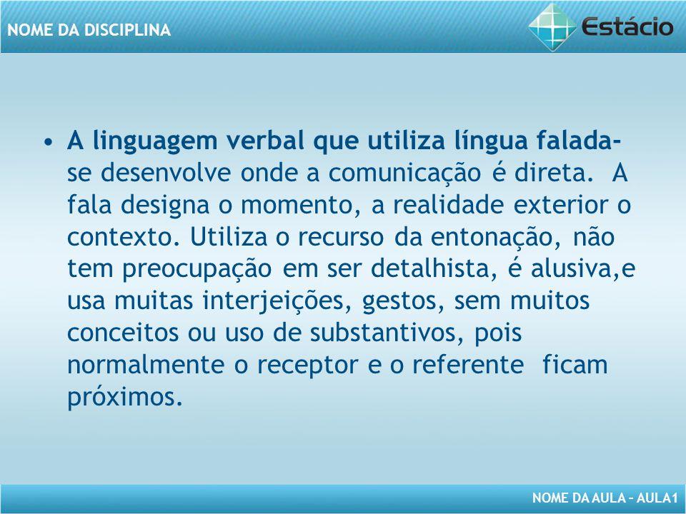 NOME DA AULA – AULA1 NOME DA DISCIPLINA A linguagem verbal que utiliza língua falada- se desenvolve onde a comunicação é direta. A fala designa o mome