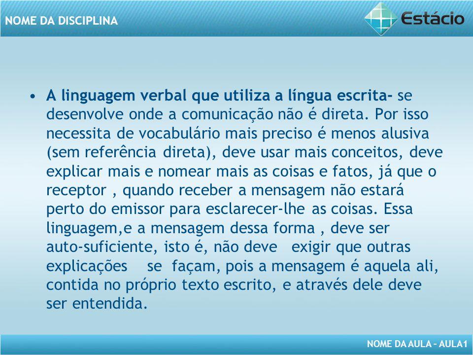 NOME DA AULA – AULA1 NOME DA DISCIPLINA A linguagem verbal que utiliza a língua escrita- se desenvolve onde a comunicação não é direta. Por isso neces