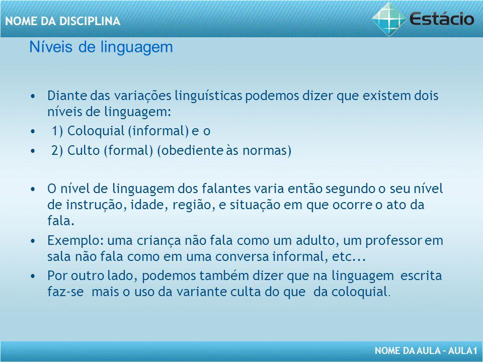 NOME DA AULA – AULA1 NOME DA DISCIPLINA Níveis de linguagem Diante das variações linguísticas podemos dizer que existem dois níveis de linguagem: 1) C