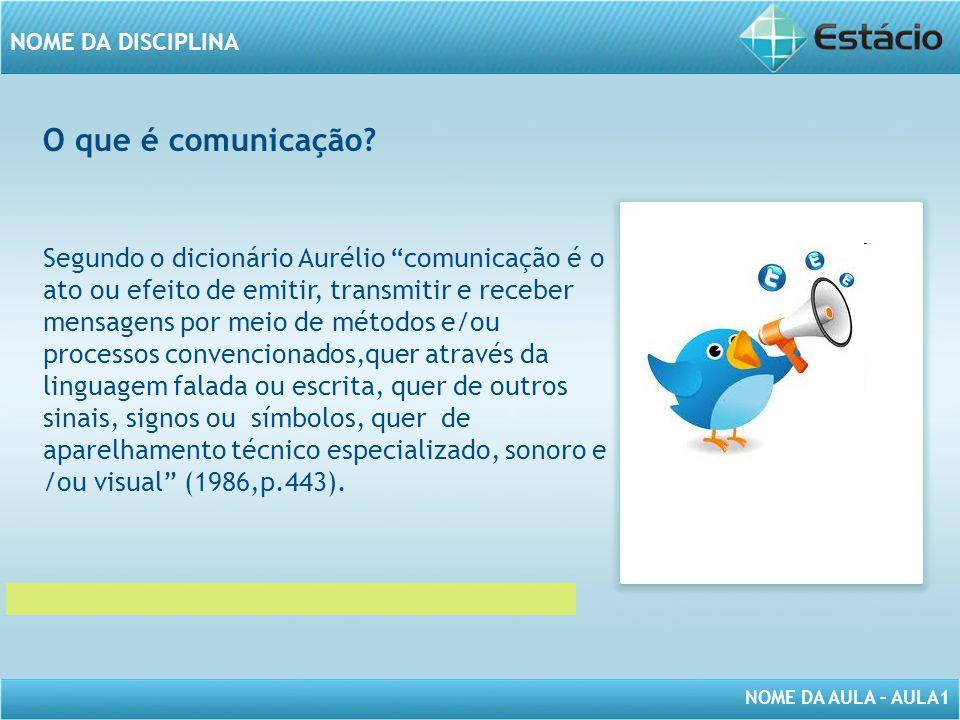"""NOME DA AULA – AULA1 NOME DA DISCIPLINA O que é comunicação? Segundo o dicionário Aurélio """"comunicação é o ato ou efeito de emitir, transmitir e receb"""