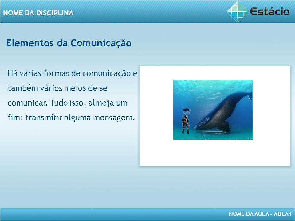 NOME DA AULA – AULA1 NOME DA DISCIPLINA Elementos da Comunicação Há várias formas de comunicação e também vários meios de se comunicar. Tudo isso, alm