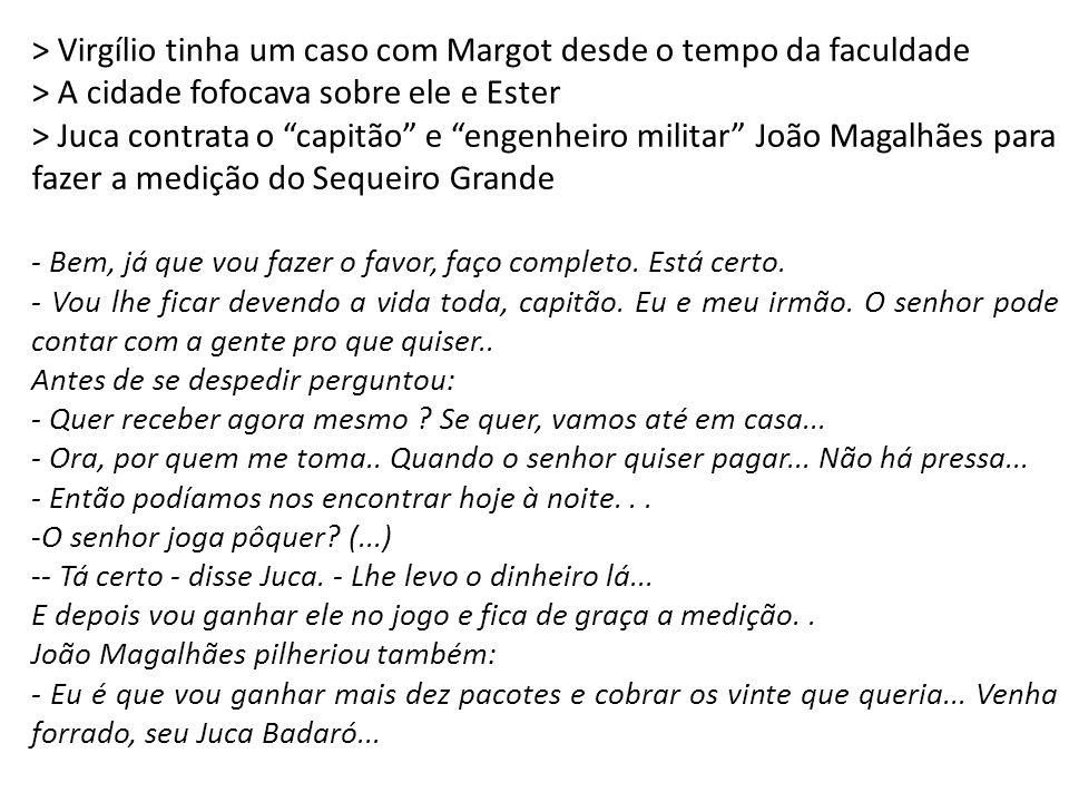 """> Virgílio tinha um caso com Margot desde o tempo da faculdade > A cidade fofocava sobre ele e Ester > Juca contrata o """"capitão"""" e """"engenheiro militar"""