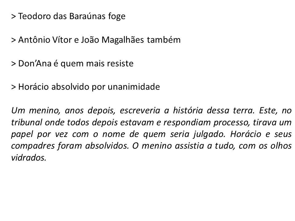 > Teodoro das Baraúnas foge > Antônio Vítor e João Magalhães também > Don'Ana é quem mais resiste > Horácio absolvido por unanimidade Um menino, anos