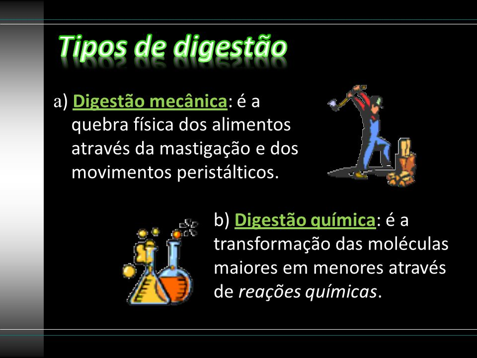 a ) Digestão mecânica: é a quebra física dos alimentos através da mastigação e dos movimentos peristálticos. b) Digestão química: é a transformação da