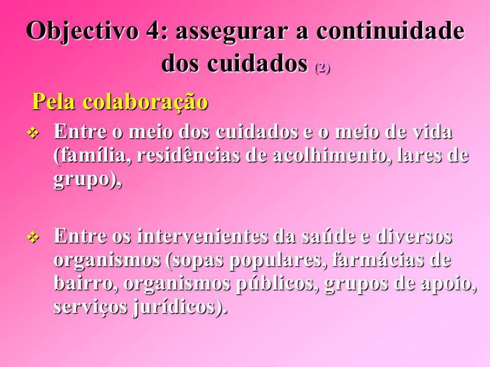 Objectivo 4: assegurar a continuidade dos cuidados (1)  Por  Por uma melhor comunicação entre os intervenientes e as diversas estruturas de cuidados