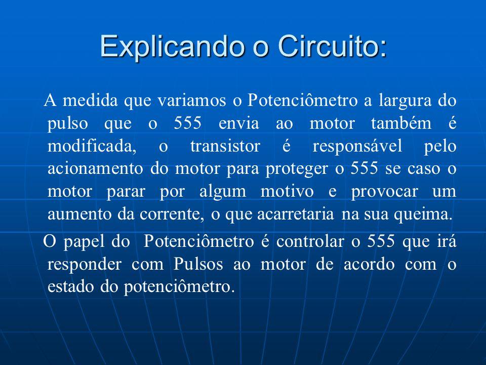 Explicando o Circuito: A medida que variamos o Potenciômetro a largura do pulso que o 555 envia ao motor também é modificada, o transistor é responsáv
