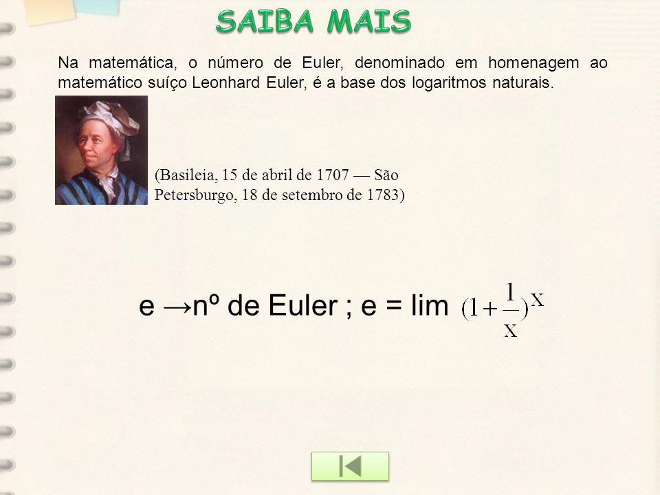 euler e →nº de Euler ; e = lim Na matemática, o número de Euler, denominado em homenagem ao matemático suíço Leonhard Euler, é a base dos logaritmos naturais.