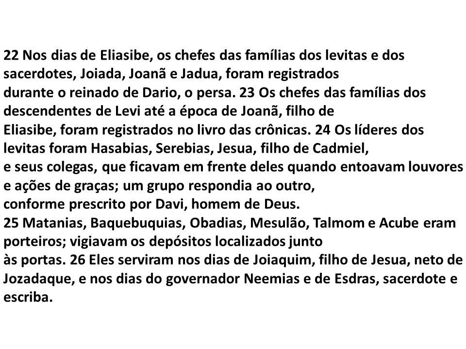 22 Nos dias de Eliasibe, os chefes das famílias dos levitas e dos sacerdotes, Joiada, Joanã e Jadua, foram registrados durante o reinado de Dario, o p
