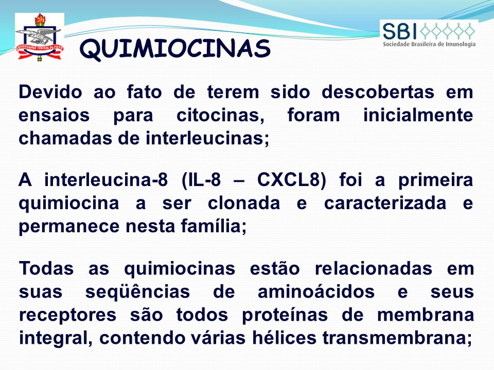 QUIMIOCINAS Devido ao fato de terem sido descobertas em ensaios para citocinas, foram inicialmente chamadas de interleucinas; A interleucina-8 (IL-8 – CXCL8) foi a primeira quimiocina a ser clonada e caracterizada e permanece nesta família; Todas as quimiocinas estão relacionadas em suas seqüências de aminoácidos e seus receptores são todos proteínas de membrana integral, contendo várias hélices transmembrana;