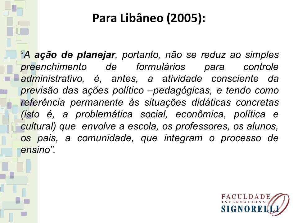 """Para Libâneo (2005): """" A ação de planejar, portanto, não se reduz ao simples preenchimento de formulários para controle administrativo, é, antes, a at"""