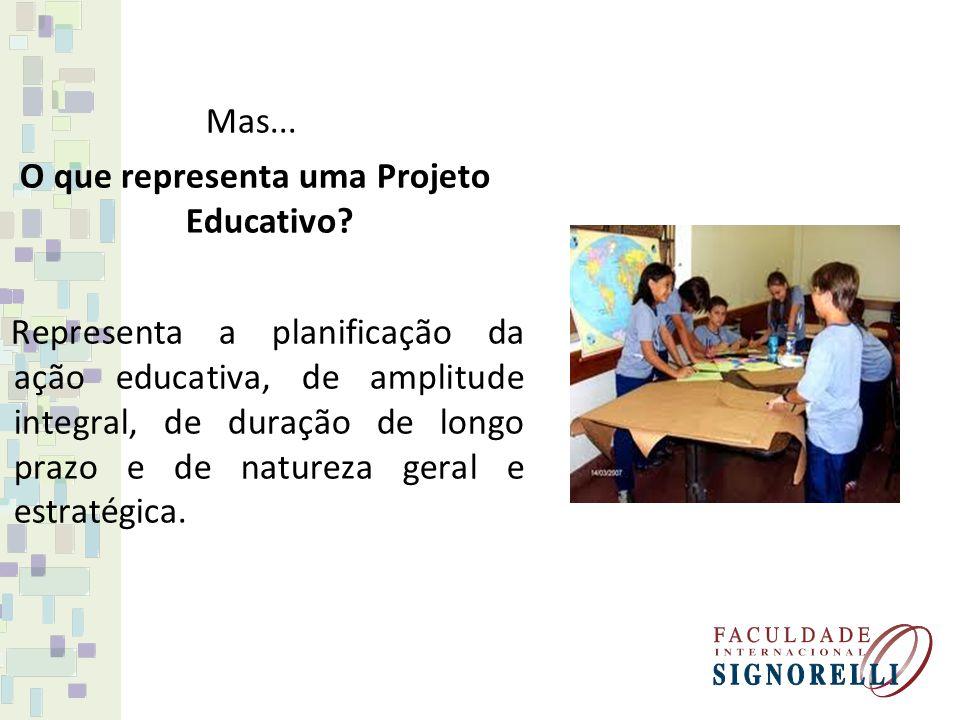 Mas... O que representa uma Projeto Educativo? Representa a planificação da ação educativa, de amplitude integral, de duração de longo prazo e de natu
