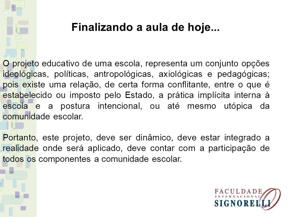 Finalizando a aula de hoje... O projeto educativo de uma escola, representa um conjunto opções ideológicas, políticas, antropológicas, axiológicas e p