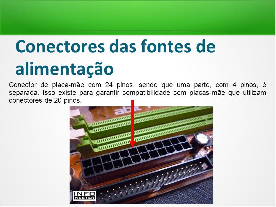 Conectores das fontes de alimentação Conector de placa-mãe com 24 pinos, sendo que uma parte, com 4 pinos, é separada. Isso existe para garantir compa