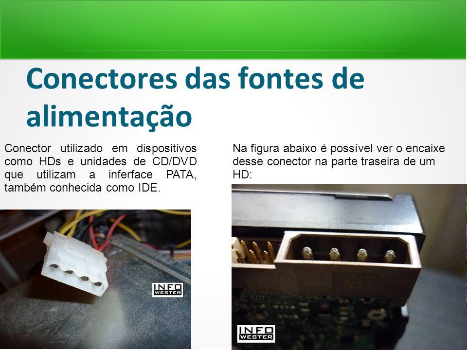 Conectores das fontes de alimentação Conector utilizado em dispositivos como HDs e unidades de CD/DVD que utilizam a inferface PATA, também conhecida