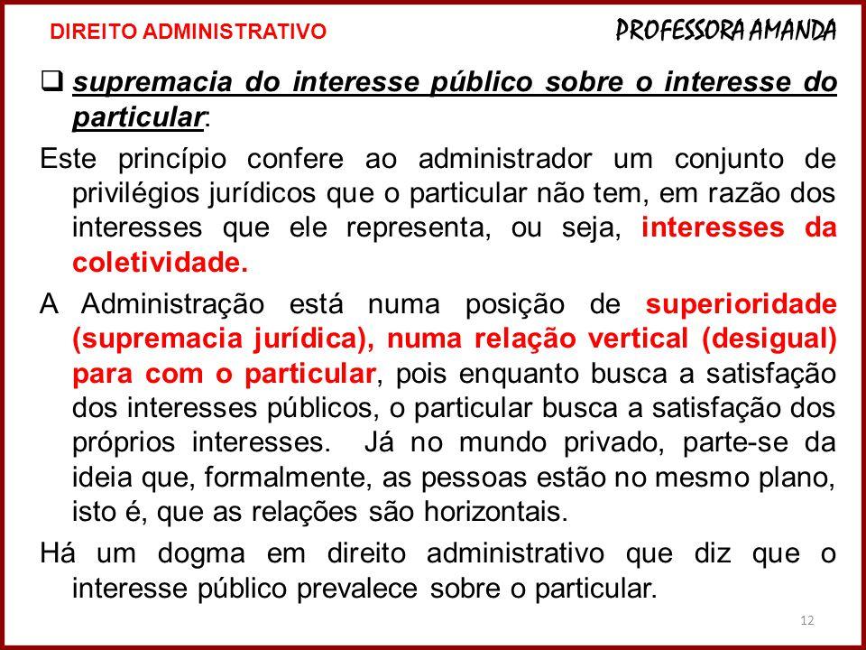 12  supremacia do interesse público sobre o interesse do particular: Este princípio confere ao administrador um conjunto de privilégios jurídicos que
