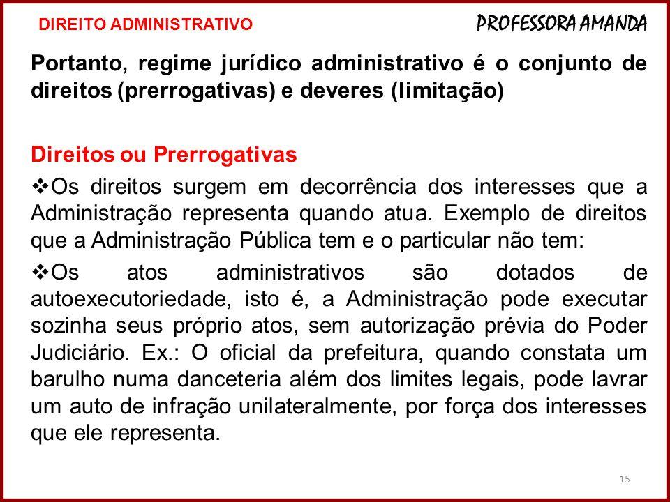 15 Portanto, regime jurídico administrativo é o conjunto de direitos (prerrogativas) e deveres (limitação) Direitos ou Prerrogativas  Os direitos sur