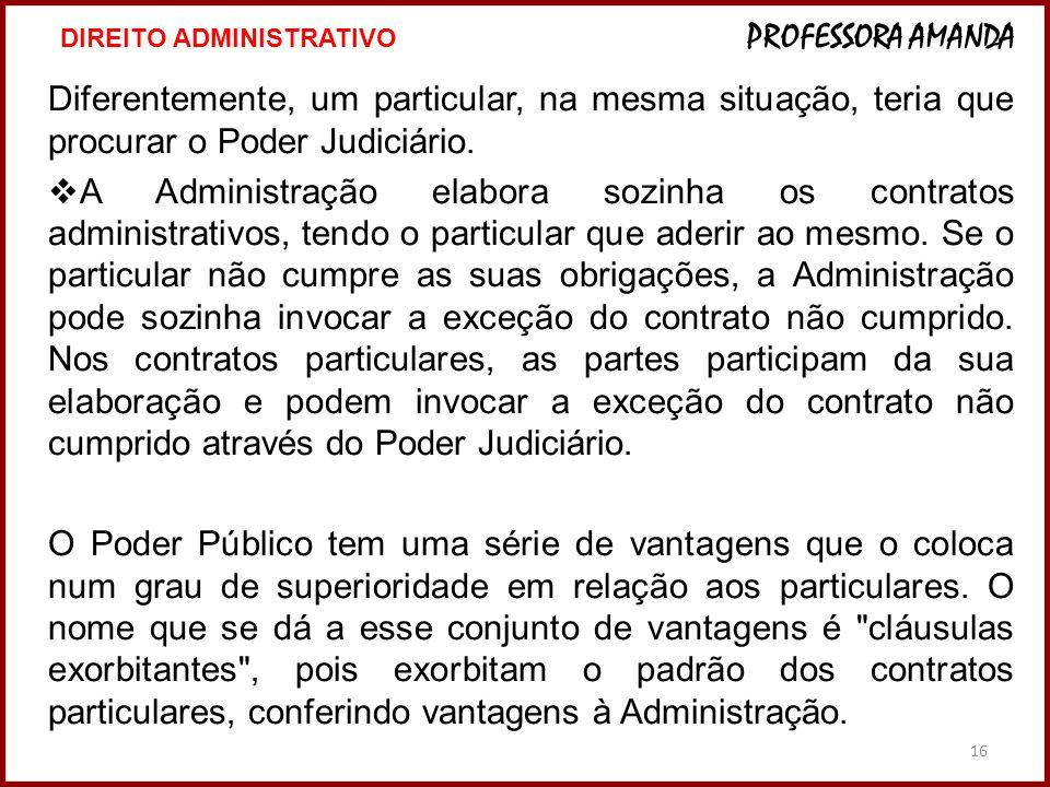 16 Diferentemente, um particular, na mesma situação, teria que procurar o Poder Judiciário.  A Administração elabora sozinha os contratos administrat