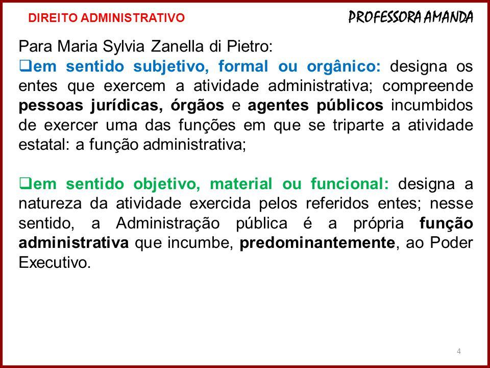 4 Para Maria Sylvia Zanella di Pietro:  em sentido subjetivo, formal ou orgânico: designa os entes que exercem a atividade administrativa; compreende