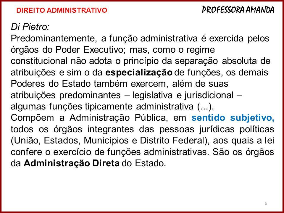 6 Di Pietro: Predominantemente, a função administrativa é exercida pelos órgãos do Poder Executivo; mas, como o regime constitucional não adota o prin