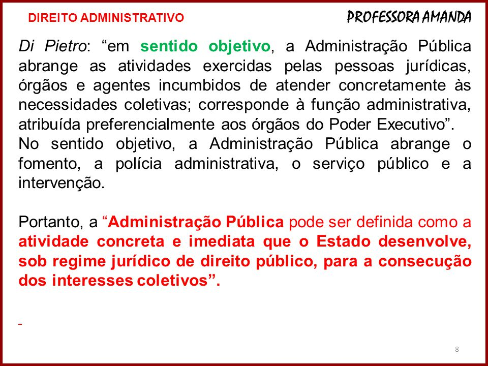 """8 Di Pietro: """"em sentido objetivo, a Administração Pública abrange as atividades exercidas pelas pessoas jurídicas, órgãos e agentes incumbidos de ate"""