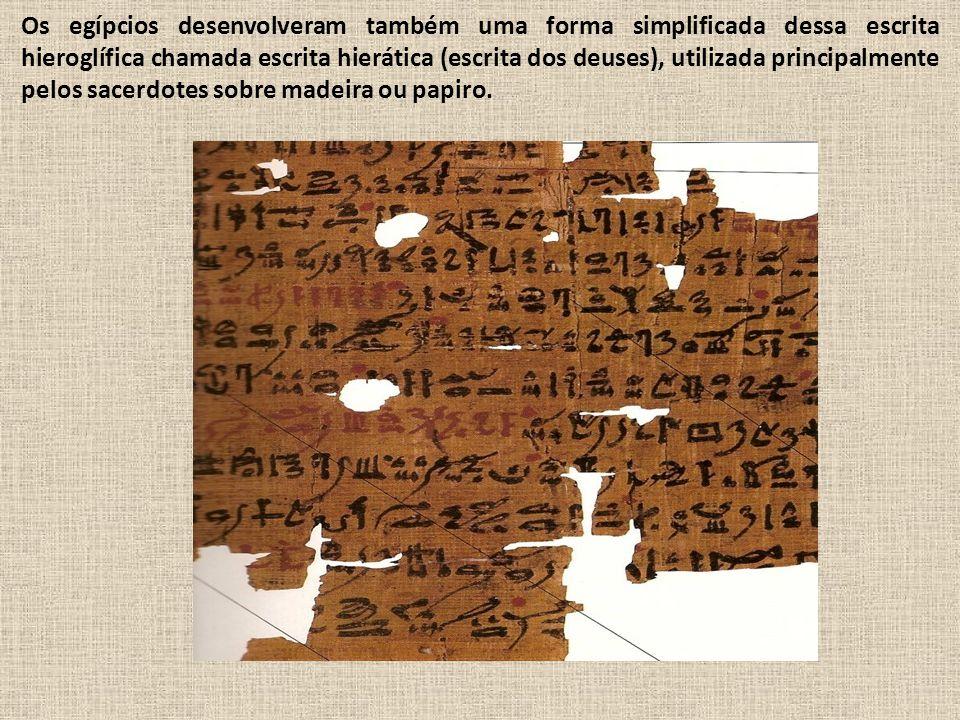 Os egípcios desenvolveram também uma forma simplificada dessa escrita hieroglífica chamada escrita hierática (escrita dos deuses), utilizada principalmente pelos sacerdotes sobre madeira ou papiro.
