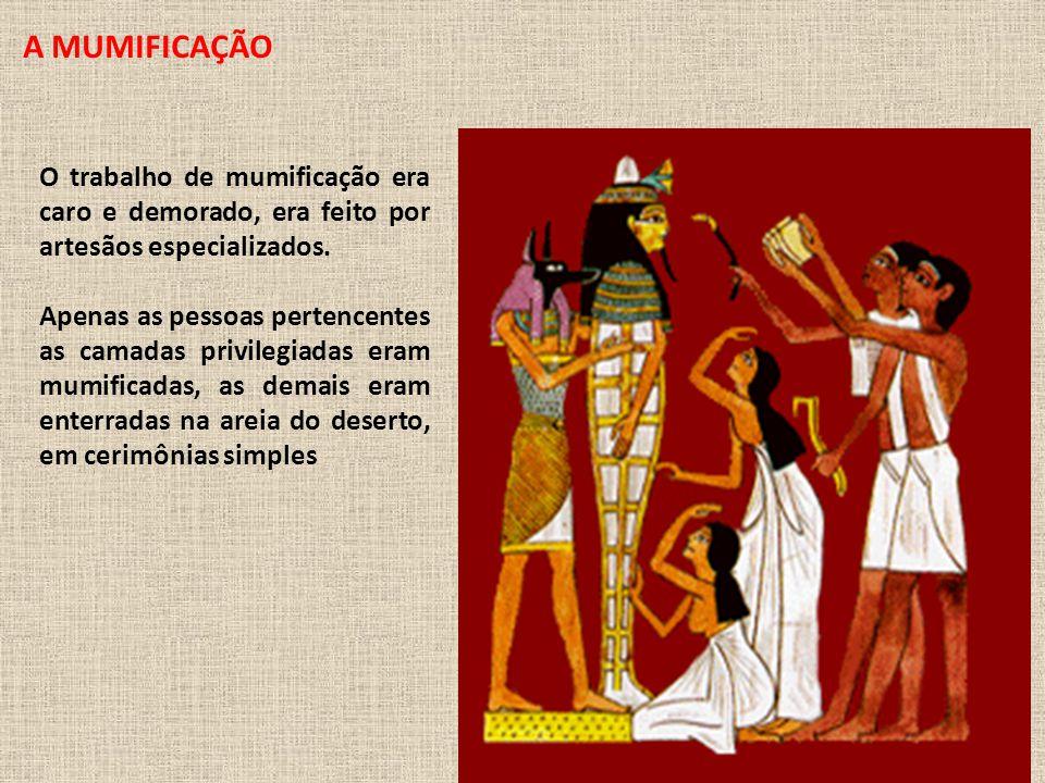A MUMIFICAÇÃO O trabalho de mumificação era caro e demorado, era feito por artesãos especializados.