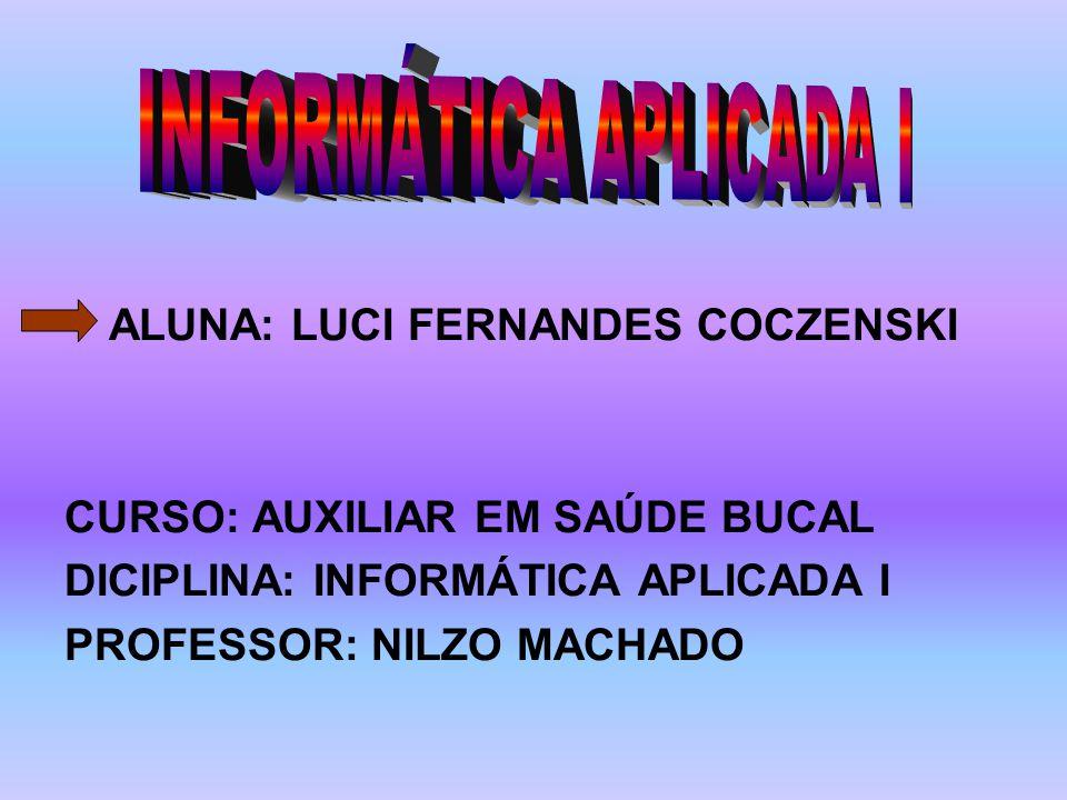 ALUNA: LUCI FERNANDES COCZENSKI CURSO: AUXILIAR EM SAÚDE BUCAL DICIPLINA: INFORMÁTICA APLICADA I PROFESSOR: NILZO MACHADO