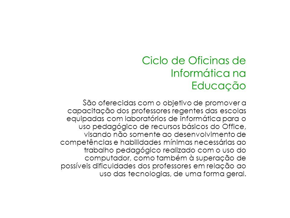 Ciclo de Oficinas de Informática na Educação S ão oferecidas com o objetivo de promover a capacitação dos professores regentes das escolas equipadas c