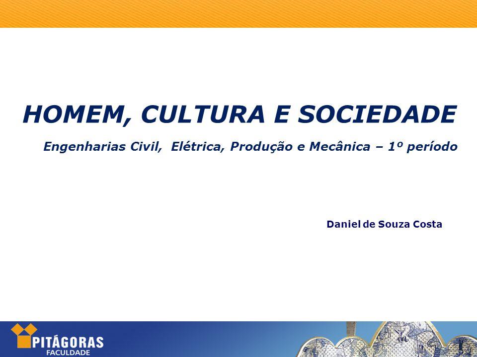 HOMEM, CULTURA E SOCIEDADE Engenharias Civil, Elétrica, Produção e Mecânica – 1º período Daniel de Souza Costa