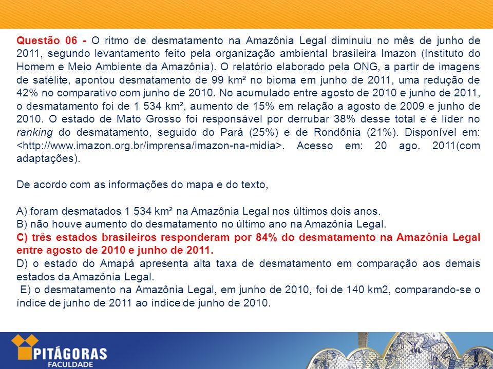 Questão 06 - O ritmo de desmatamento na Amazônia Legal diminuiu no mês de junho de 2011, segundo levantamento feito pela organização ambiental brasileira Imazon (Instituto do Homem e Meio Ambiente da Amazônia).