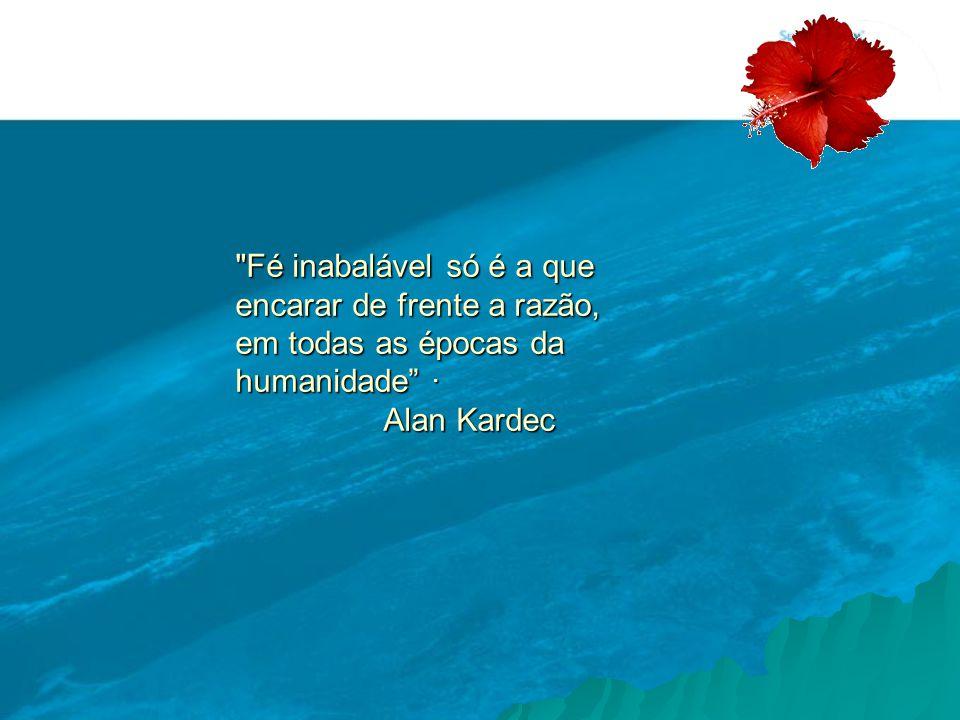 Fé inabalável só é a que encarar de frente a razão, em todas as épocas da humanidade · Alan Kardec