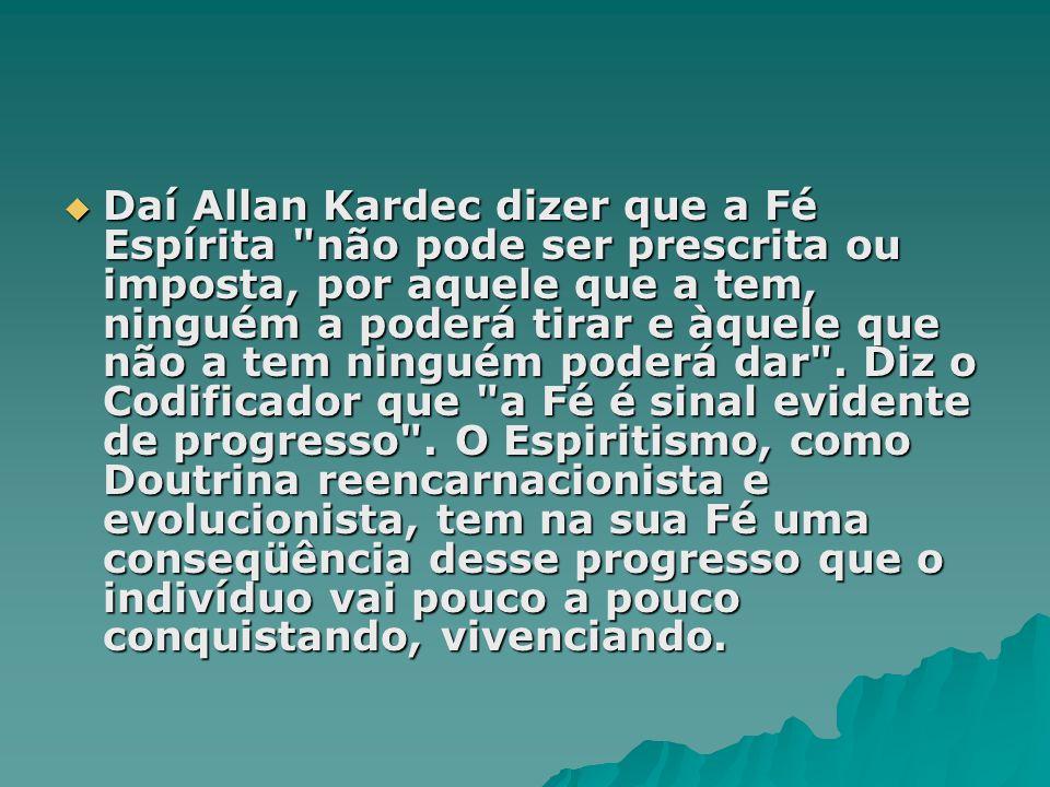  Daí Allan Kardec dizer que a Fé Espírita não pode ser prescrita ou imposta, por aquele que a tem, ninguém a poderá tirar e àquele que não a tem ninguém poderá dar .