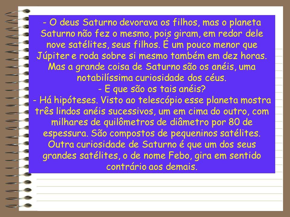 - O deus Saturno devorava os filhos, mas o planeta Saturno não fez o mesmo, pois giram, em redor dele nove satélites, seus filhos. É um pouco menor qu
