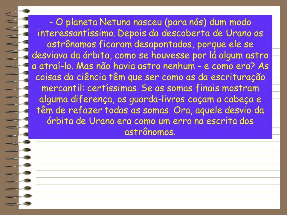 - O planeta Netuno nasceu (para nós) dum modo interessantíssimo. Depois da descoberta de Urano os astrônomos ficaram desapontados, porque ele se desvi