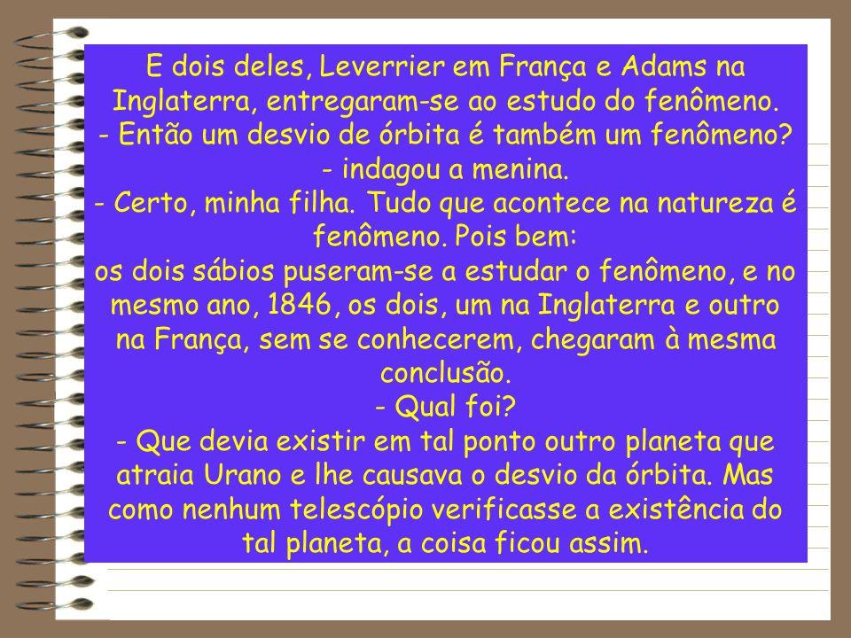 E dois deles, Leverrier em França e Adams na Inglaterra, entregaram-se ao estudo do fenômeno. - Então um desvio de órbita é também um fenômeno? - inda