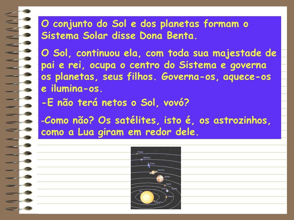 -E não terá netos o Sol, vovó? - Como não? Os satélites, isto é, os astrozinhos, como a Lua giram em redor dele. O conjunto do Sol e dos planetas form