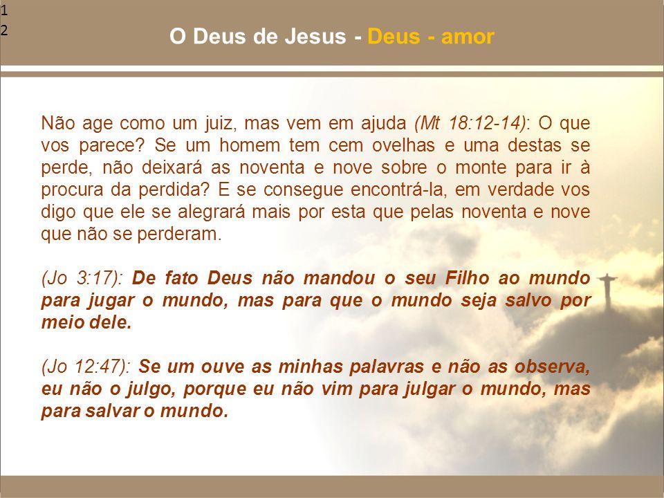 12 Não age como um juiz, mas vem em ajuda (Mt 18:12-14): O que vos parece? Se um homem tem cem ovelhas e uma destas se perde, não deixará as noventa e