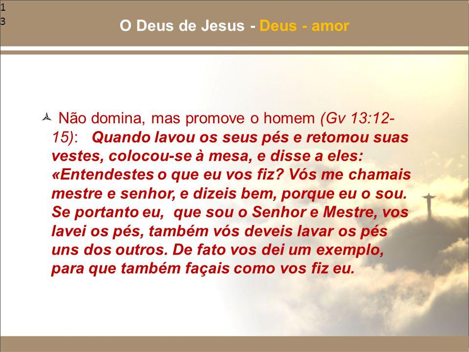 13  Não domina, mas promove o homem (Gv 13:12- 15): Quando lavou os seus pés e retomou suas vestes, colocou-se à mesa, e disse a eles: «Entendestes o
