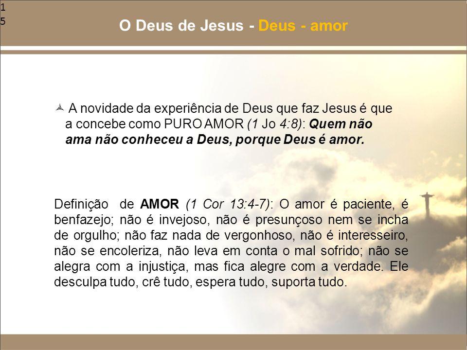 15  A novidade da experiência de Deus que faz Jesus é que a concebe como PURO AMOR (1 Jo 4:8): Quem não ama não conheceu a Deus, porque Deus é amor.