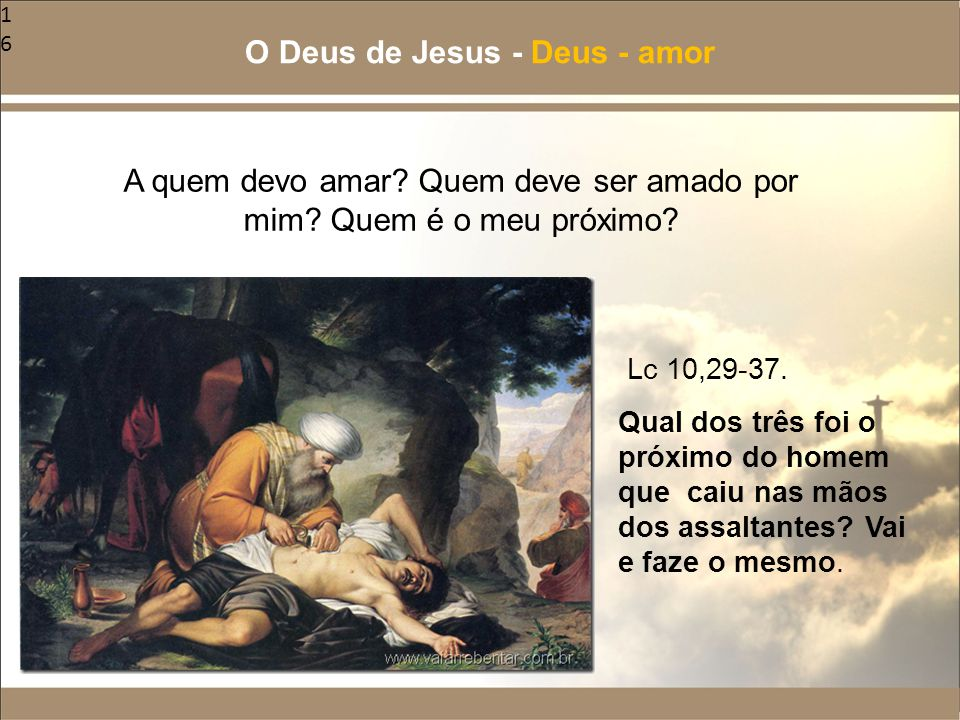 16 A quem devo amar? Quem deve ser amado por mim? Quem é o meu próximo? O Deus de Jesus - Deus - amor Qual dos três foi o próximo do homem que caiu na