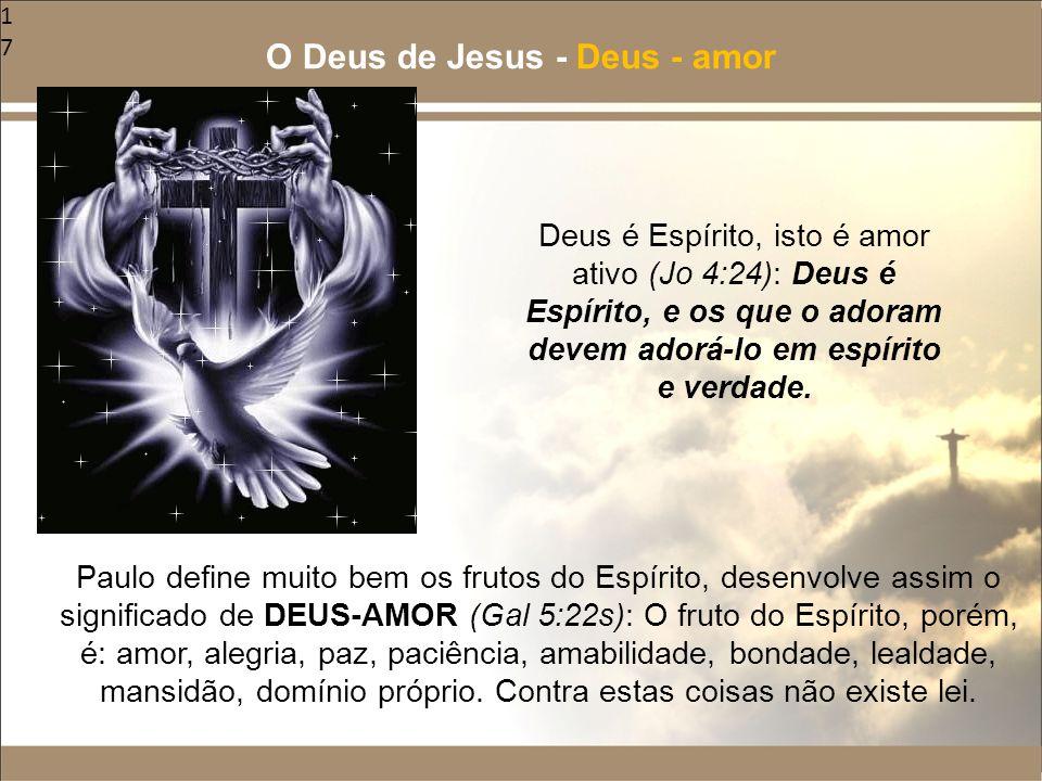 17 Paulo define muito bem os frutos do Espírito, desenvolve assim o significado de DEUS-AMOR (Gal 5:22s): O fruto do Espírito, porém, é: amor, alegria