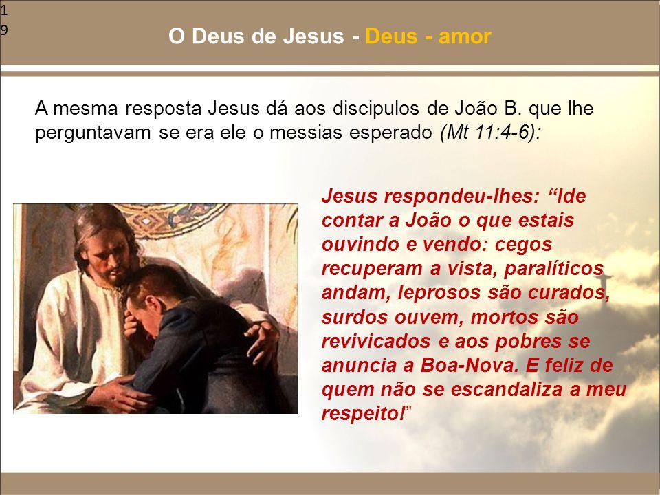 19 A mesma resposta Jesus dá aos discipulos de João B. que lhe perguntavam se era ele o messias esperado (Mt 11:4-6): O Deus de Jesus - Deus - amor Je