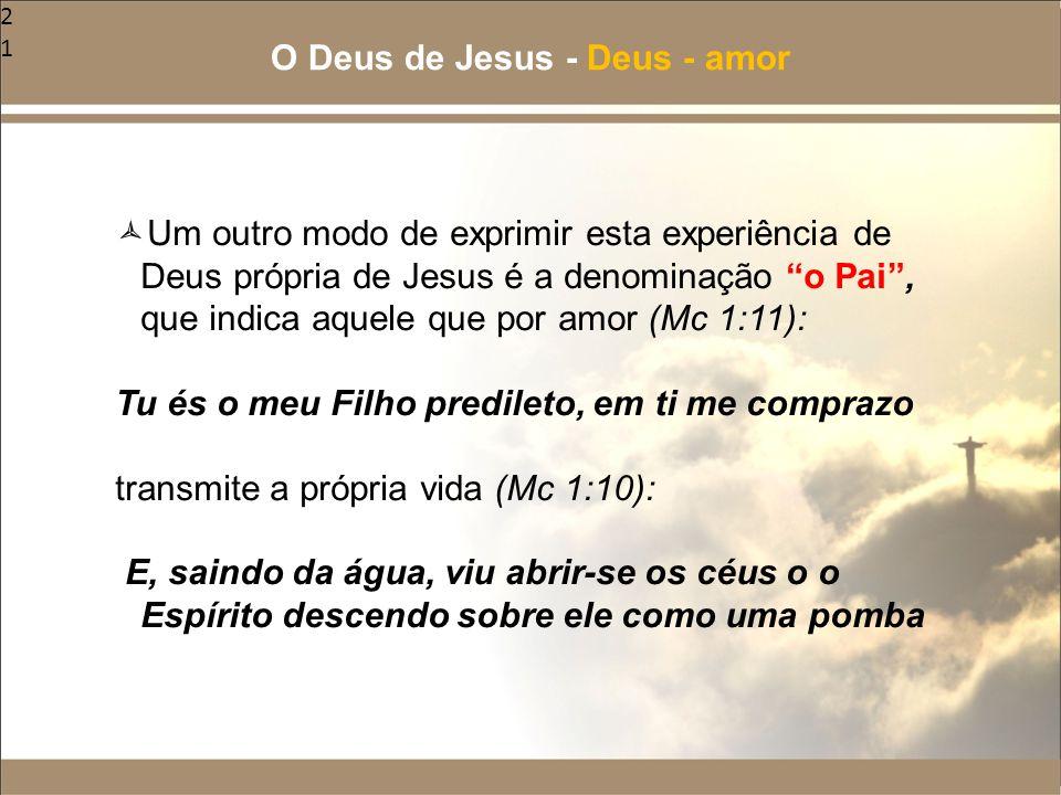 """21  Um outro modo de exprimir esta experiência de Deus própria de Jesus é a denominação """"o Pai"""", que indica aquele que por amor (Mc 1:11): Tu és o me"""