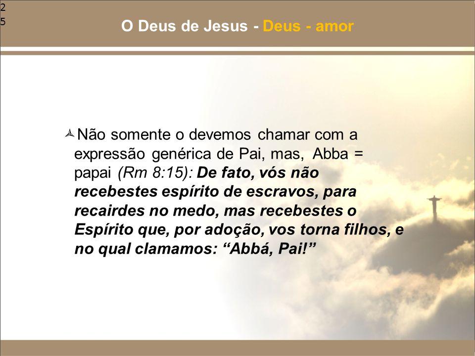 25  Não somente o devemos chamar com a expressão genérica de Pai, mas, Abba = papai (Rm 8:15): De fato, vós não recebestes espírito de escravos, para