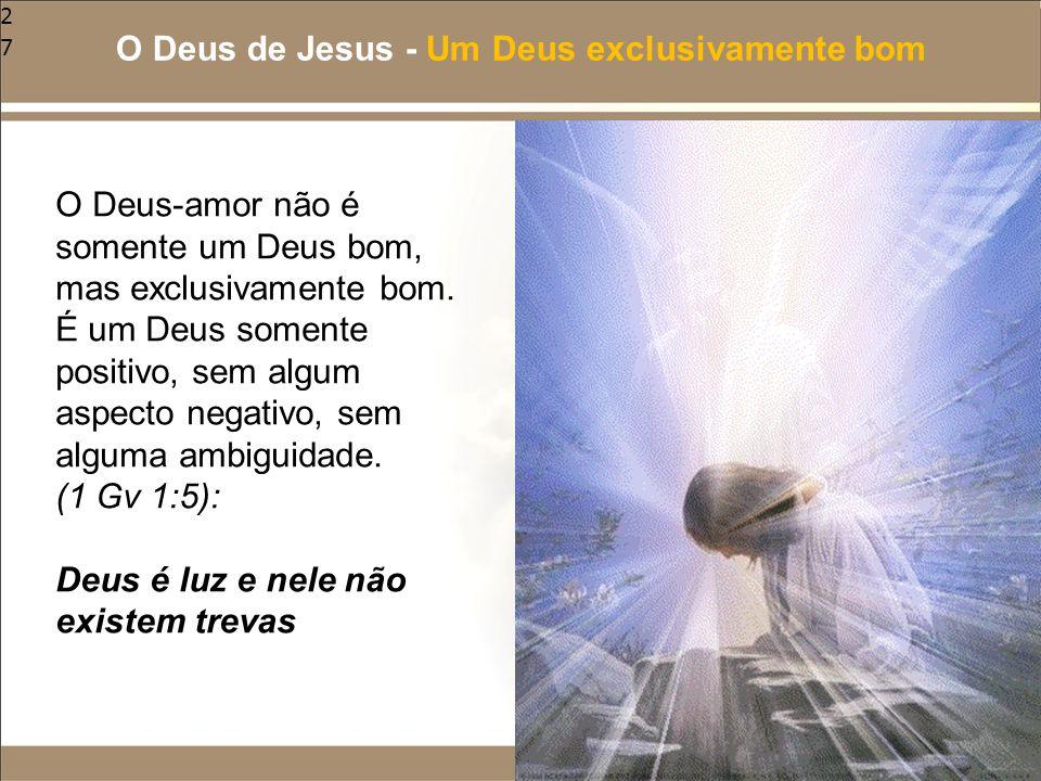 27 O Deus-amor não é somente um Deus bom, mas exclusivamente bom. É um Deus somente positivo, sem algum aspecto negativo, sem alguma ambiguidade. (1 G