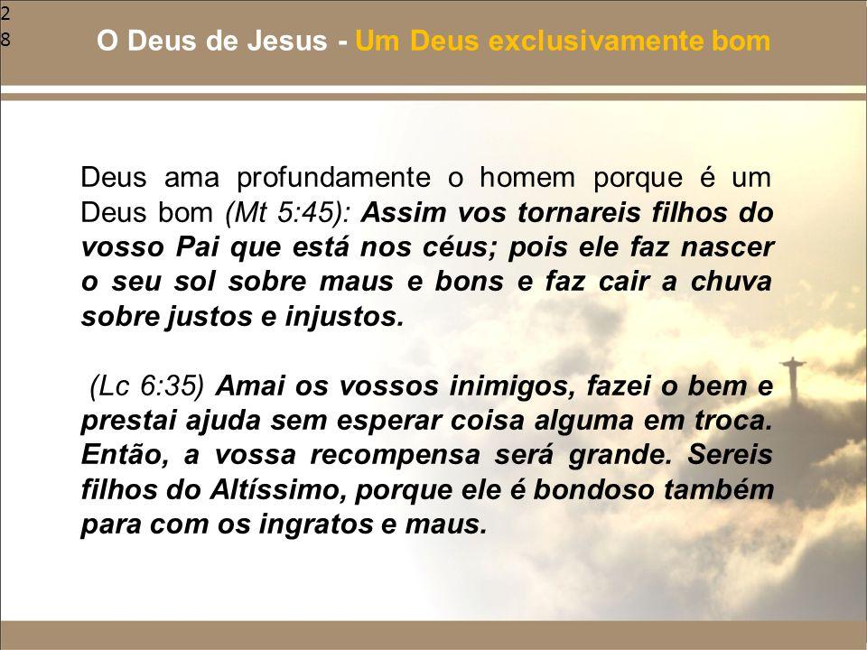 28 Deus ama profundamente o homem porque é um Deus bom (Mt 5:45): Assim vos tornareis filhos do vosso Pai que está nos céus; pois ele faz nascer o seu