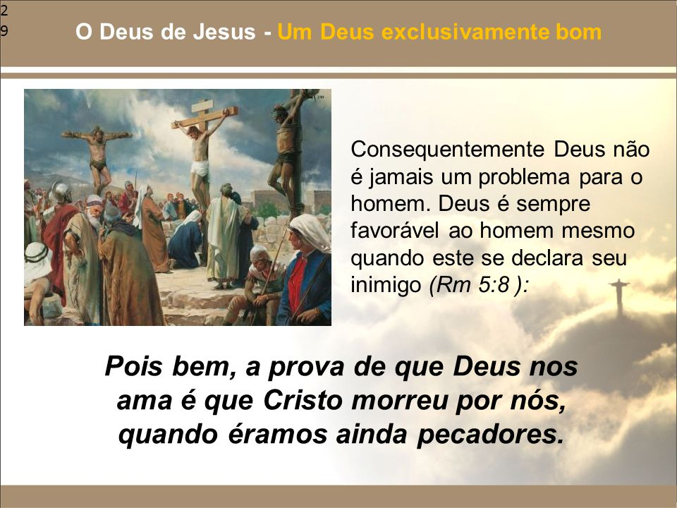 29 Consequentemente Deus não é jamais um problema para o homem. Deus é sempre favorável ao homem mesmo quando este se declara seu inimigo (Rm 5:8 ): O