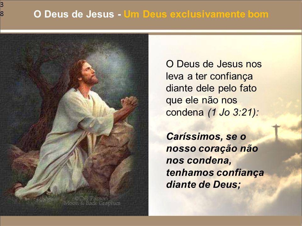 38 O Deus de Jesus nos leva a ter confiança diante dele pelo fato que ele não nos condena (1 Jo 3:21): Caríssimos, se o nosso coração não nos condena,