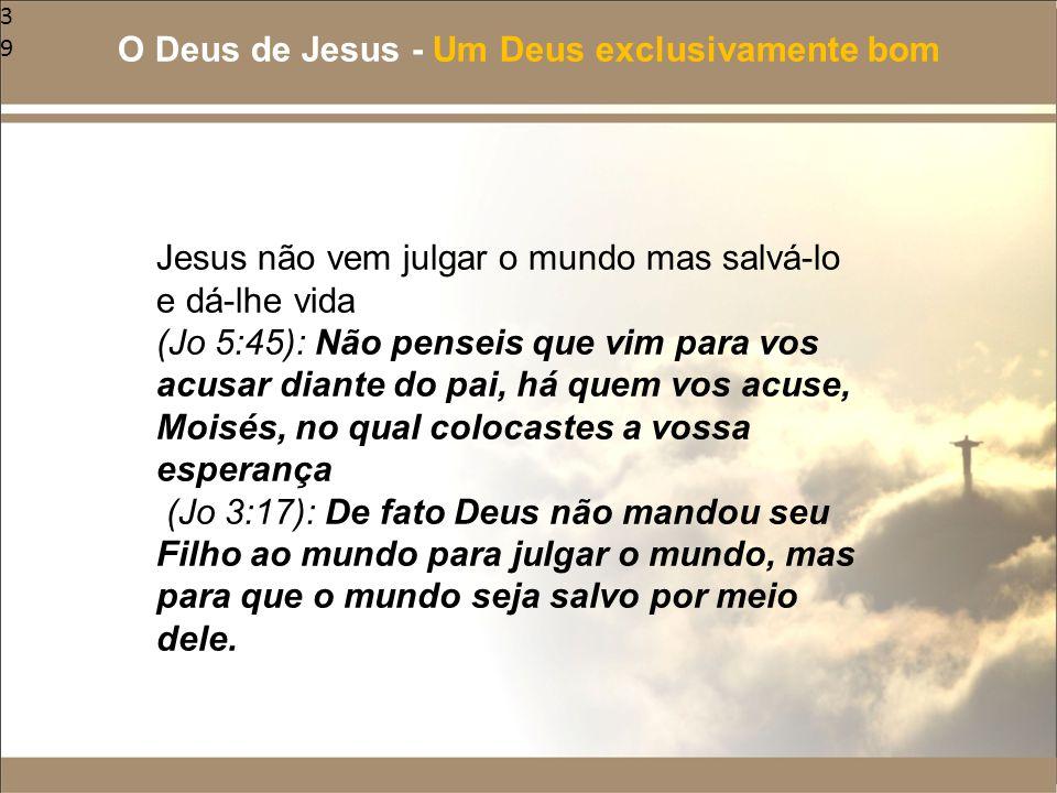 39 Jesus não vem julgar o mundo mas salvá-lo e dá-lhe vida (Jo 5:45): Não penseis que vim para vos acusar diante do pai, há quem vos acuse, Moisés, no